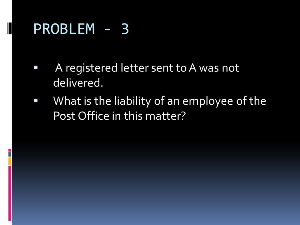 PROBLEM - 3 A registered letter sent to A was not delivered. What is the liability of an employee of the Post Office in this matter?