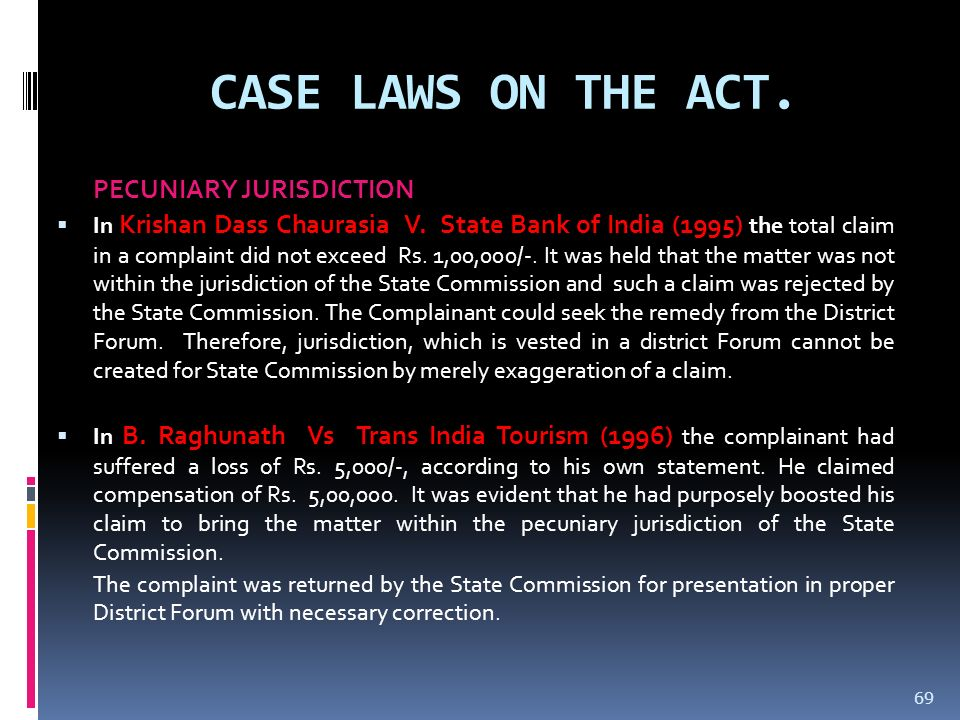 CASE LAWS ON THE ACT. PECUNIARY JURISDICTION In Krishan Dass Chaurasia V. State Bank of India (1995) the total claim in a complaint did not exceed Rs.