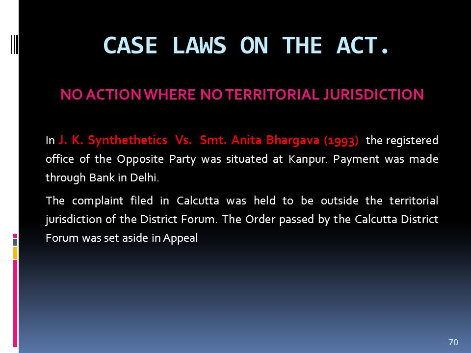 CASE LAWS ON THE ACT. NO ACTION WHERE NO TERRITORIAL JURISDICTION In J. K. Synthethetics Vs. Smt. Anita Bhargava (1993) the registered office of the O