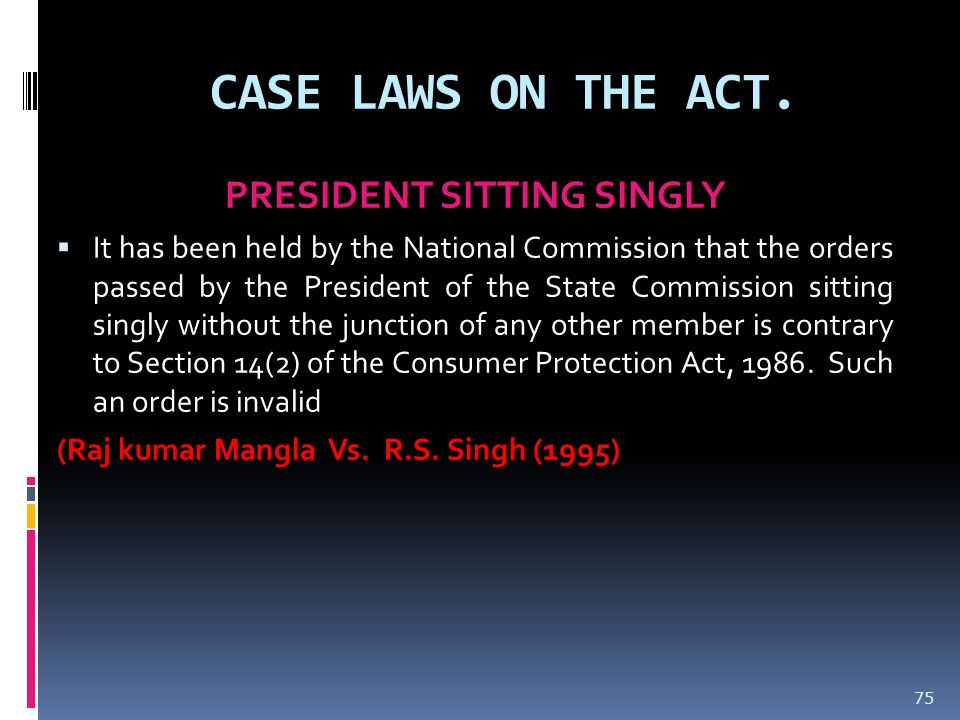 CASE LAWS ON THE ACT. PRESIDENT SITTING SINGLY It has been held by the National Commission that the orders passed by the President of the State Commis