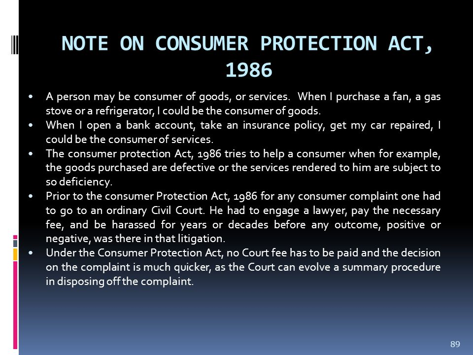 NOTE ON CONSUMER PROTECTION ACT, 1986 A person may be consumer of goods, or services. When I purchase a fan, a gas stove or a refrigerator, I could be