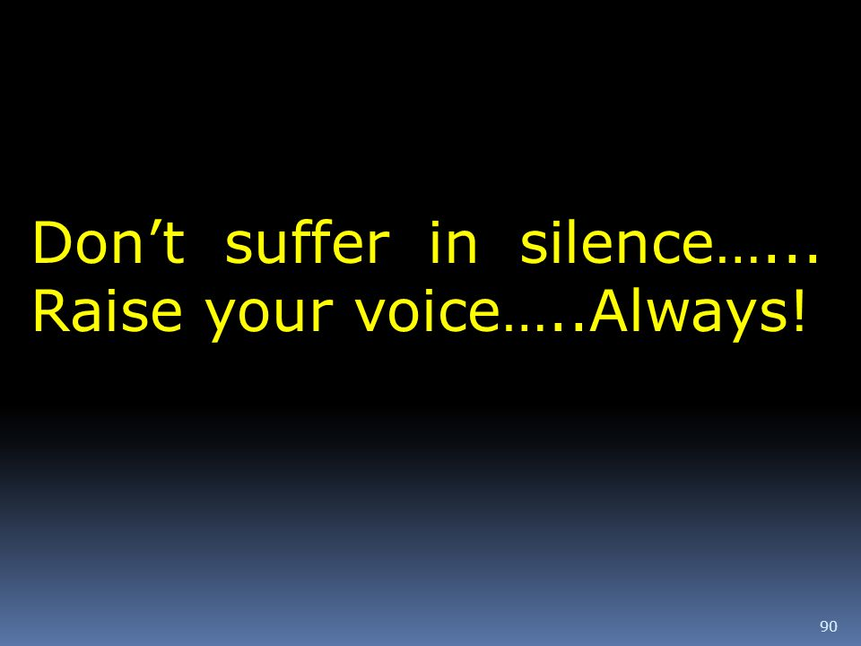90 Dont suffer in silence…... Raise your voice…..Always!