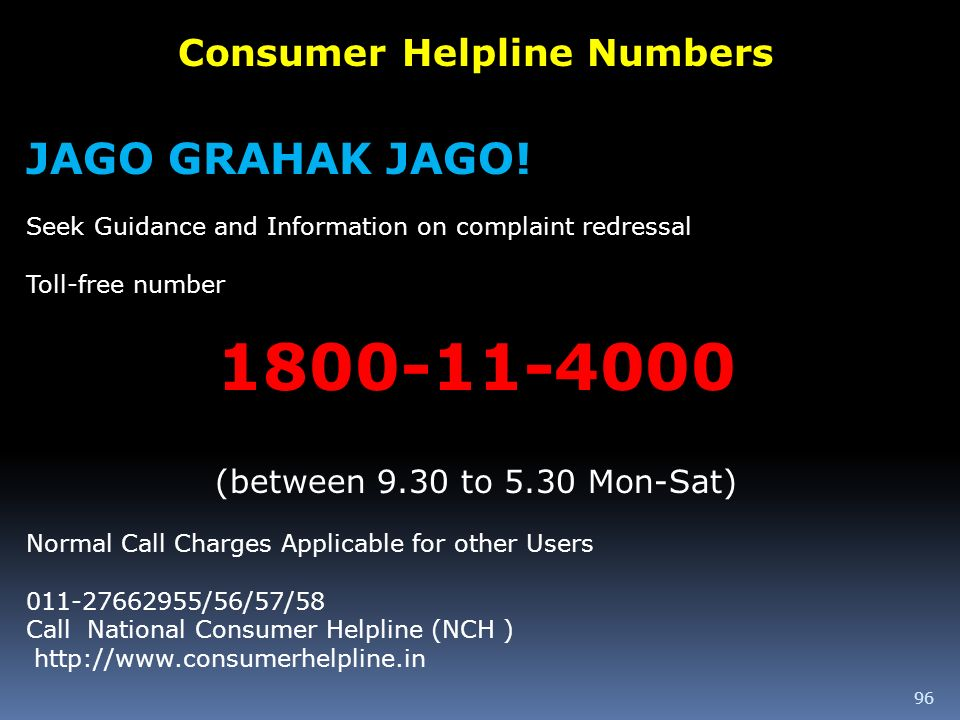96 Consumer Helpline Numbers JAGO GRAHAK JAGO! Seek Guidance and Information on complaint redressal Toll-free number 1800-11-4000 (between 9.30 to 5.3
