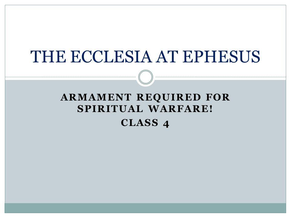 ARMAMENT REQUIRED FOR SPIRITUAL WARFARE! CLASS 4 THE ECCLESIA AT EPHESUS