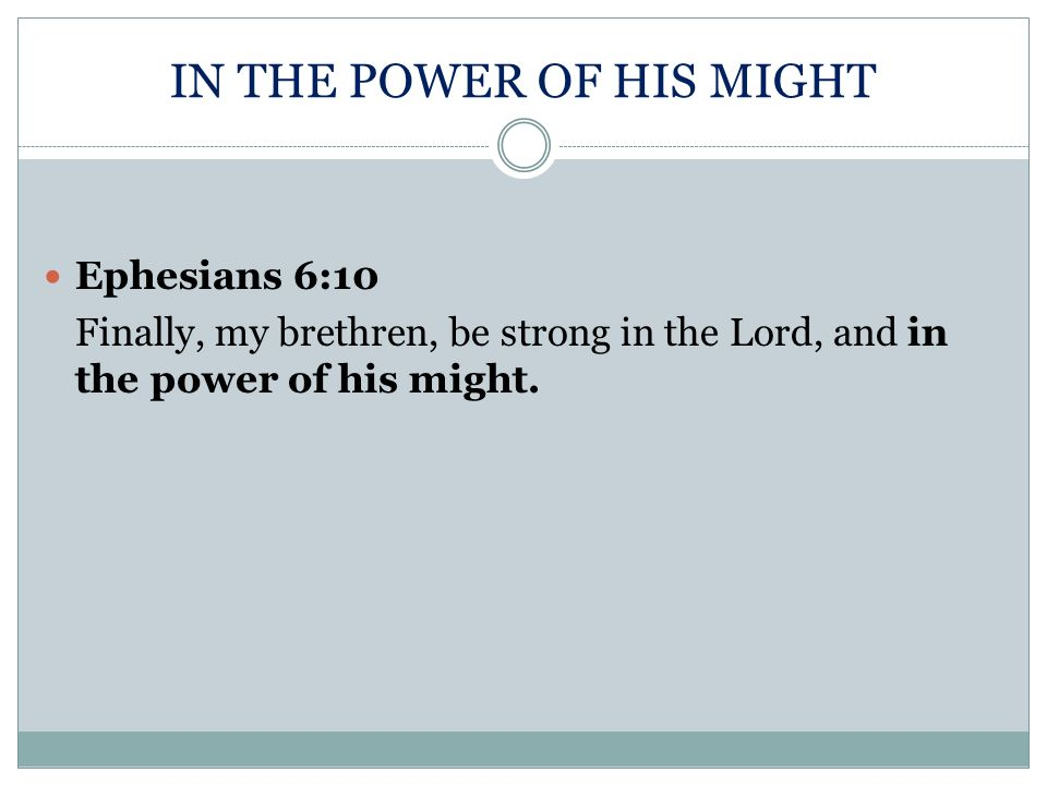 IN THE POWER OF HIS MIGHT Ephesians 6:10 Finally, my brethren, be strong in the Lord, and in the power of his might.