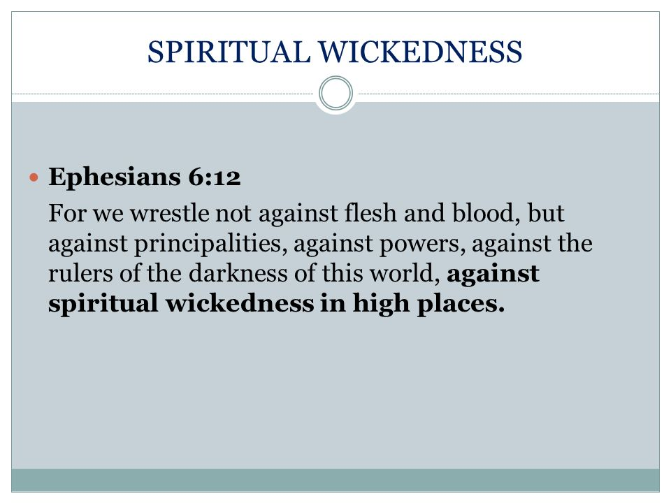 SPIRITUAL WICKEDNESS Ephesians 6:12 For we wrestle not against flesh and blood, but against principalities, against powers, against the rulers of the