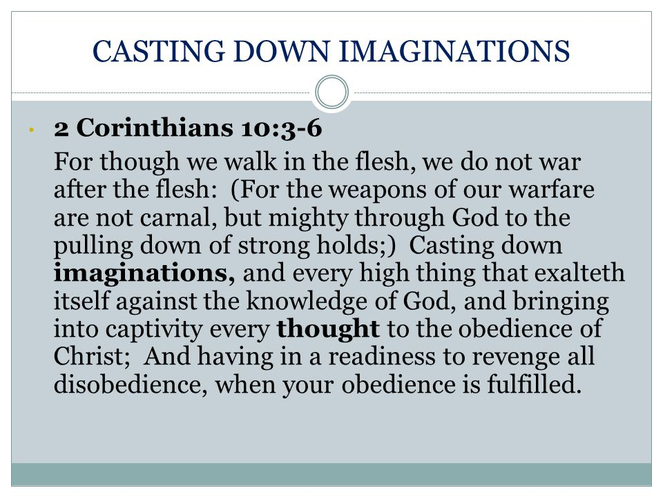 CASTING DOWN IMAGINATIONS 2 Corinthians 10:3-6 For though we walk in the flesh, we do not war after the flesh: (For the weapons of our warfare are not
