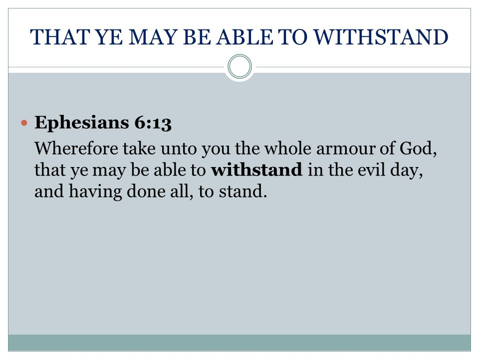 THAT YE MAY BE ABLE TO WITHSTAND Ephesians 6:13 Wherefore take unto you the whole armour of God, that ye may be able to withstand in the evil day, and