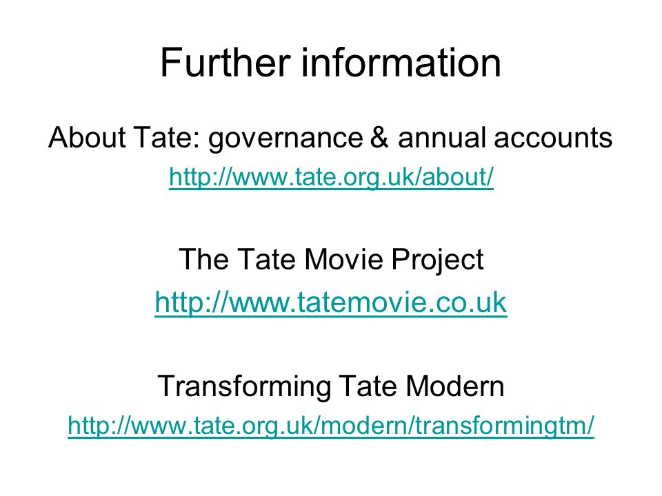 Further information About Tate: governance & annual accounts http://www.tate.org.uk/about/ The Tate Movie Project http://www.tatemovie.co.uk Transforming Tate Modern http://www.tate.org.uk/modern/transformingtm/