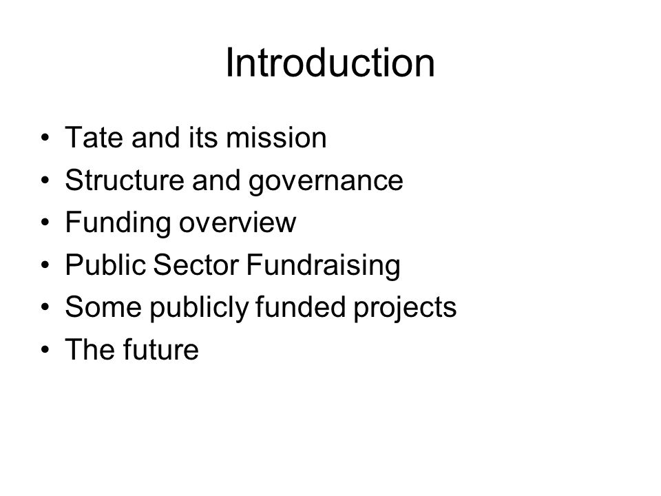Introduction Tate and its mission Structure and governance Funding overview Public Sector Fundraising Some publicly funded projects The future