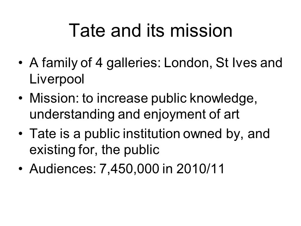 Tate and its mission A family of 4 galleries: London, St Ives and Liverpool Mission: to increase public knowledge, understanding and enjoyment of art Tate is a public institution owned by, and existing for, the public Audiences: 7,450,000 in 2010/11