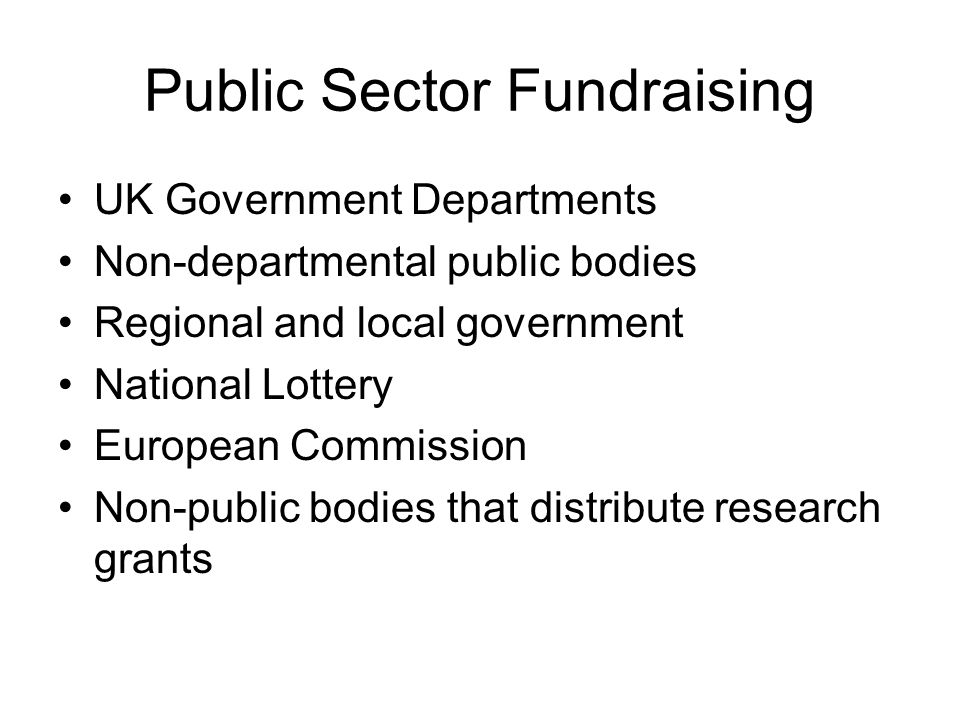 Public Sector Fundraising UK Government Departments Non-departmental public bodies Regional and local government National Lottery European Commission Non-public bodies that distribute research grants