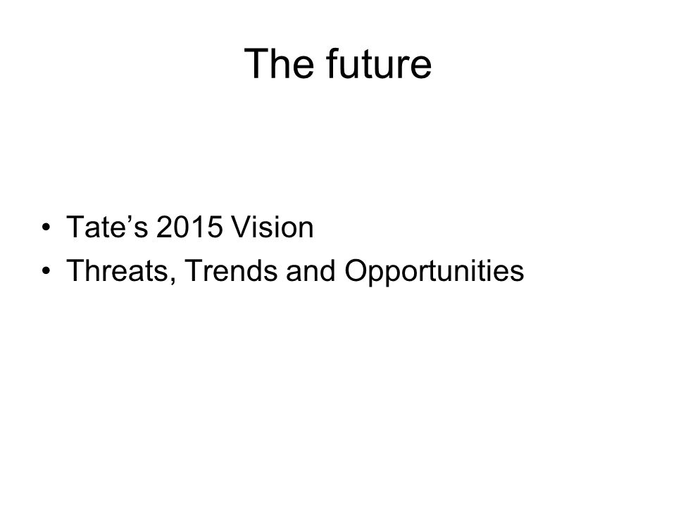 The future Tates 2015 Vision Threats, Trends and Opportunities