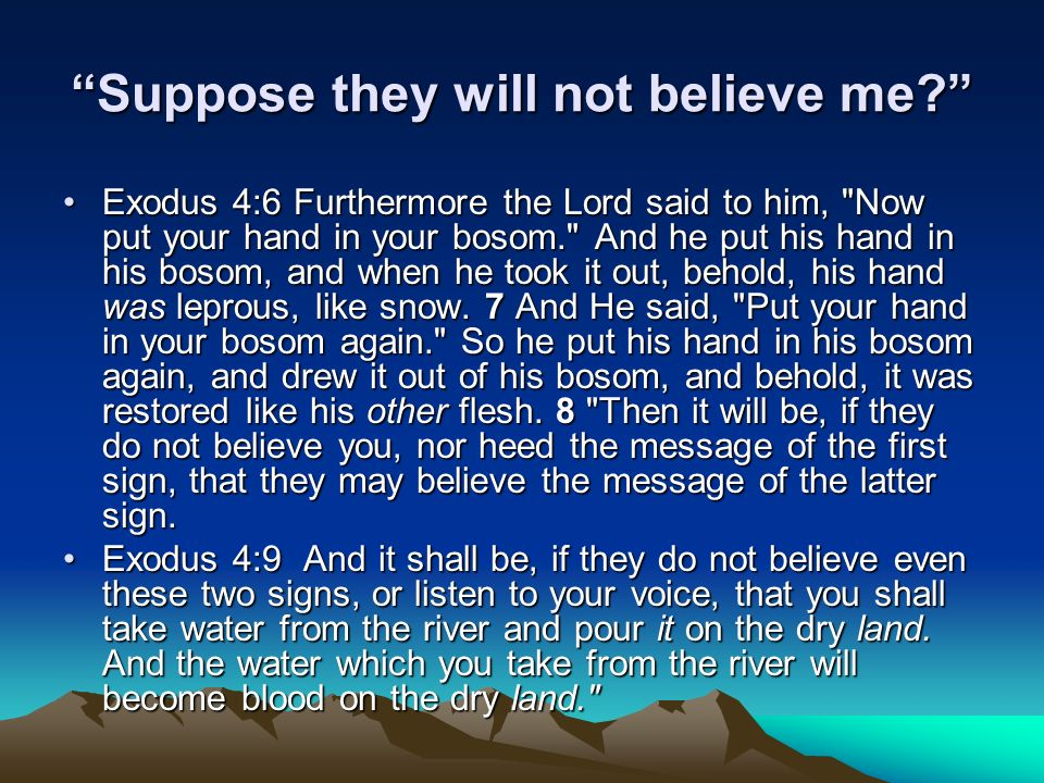 Suppose they will not believe me? Exodus 4:6 Furthermore the Lord said to him,