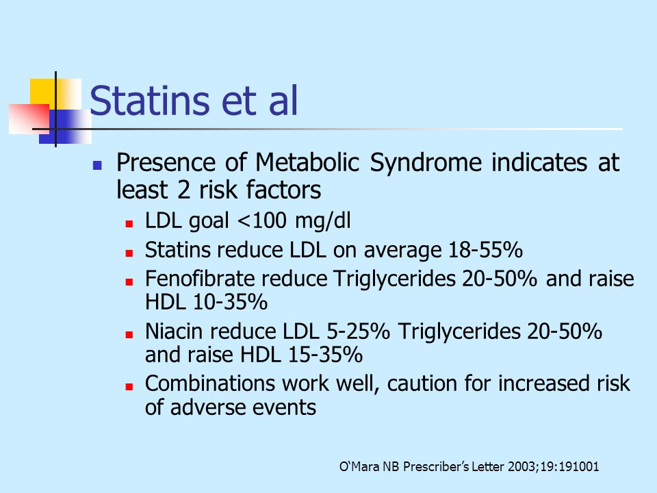 Statins et al Presence of Metabolic Syndrome indicates at least 2 risk factors LDL goal <100 mg/dl Statins reduce LDL on average 18-55% Fenofibrate re