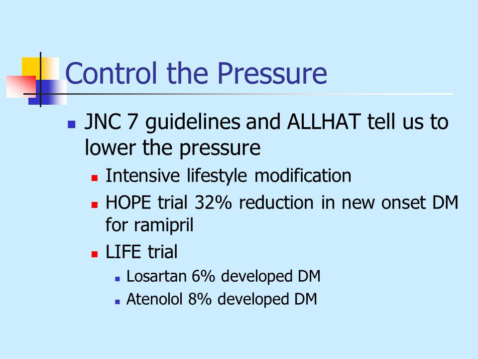 Control the Pressure JNC 7 guidelines and ALLHAT tell us to lower the pressure Intensive lifestyle modification HOPE trial 32% reduction in new onset