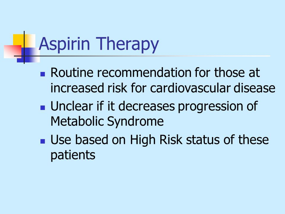 Aspirin Therapy Routine recommendation for those at increased risk for cardiovascular disease Unclear if it decreases progression of Metabolic Syndrom