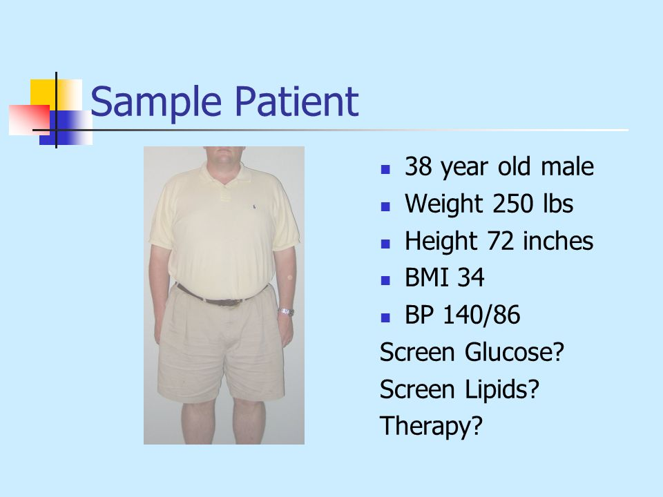 Sample Patient 38 year old male Weight 250 lbs Height 72 inches BMI 34 BP 140/86 Screen Glucose? Screen Lipids? Therapy?