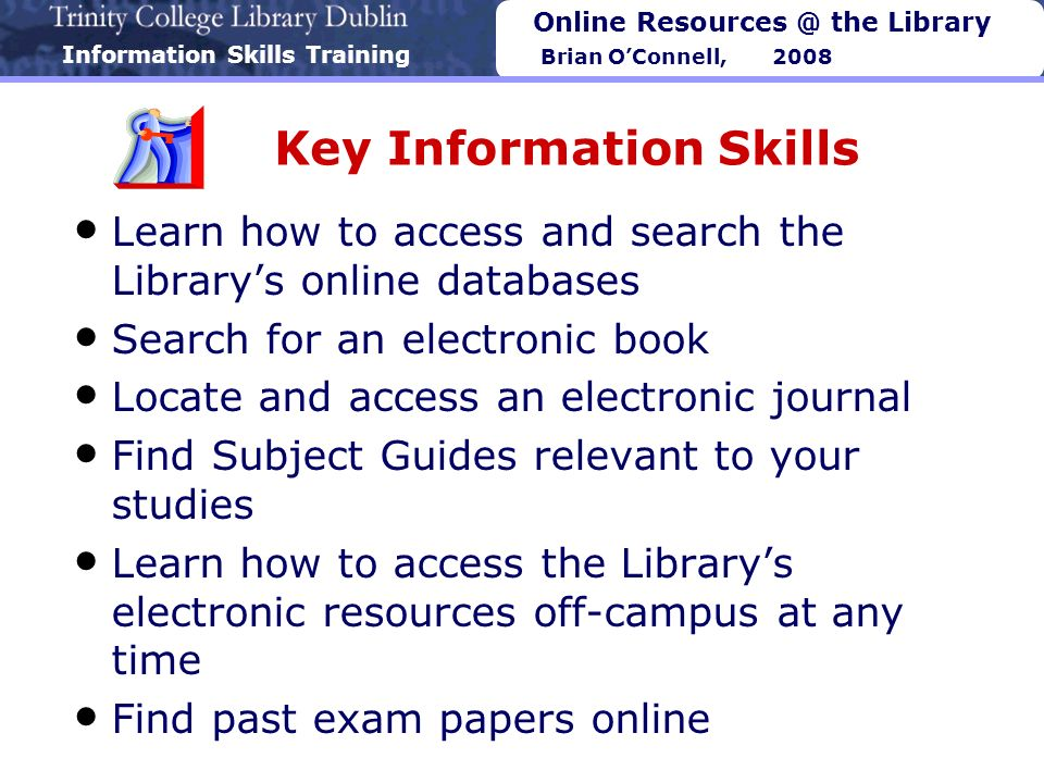 Online Resources @ the Library Brian OConnell, 2008 Key Information Skills Learn how to access and search the Librarys online databases Search for an electronic book Locate and access an electronic journal Find Subject Guides relevant to your studies Learn how to access the Librarys electronic resources off-campus at any time Find past exam papers online