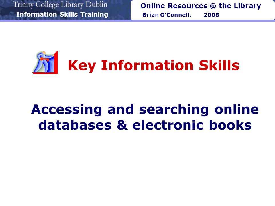 Information Skills Training Online Resources @ the Library Brian OConnell, 2008 Key Information Skills Accessing and searching online databases & electronic books