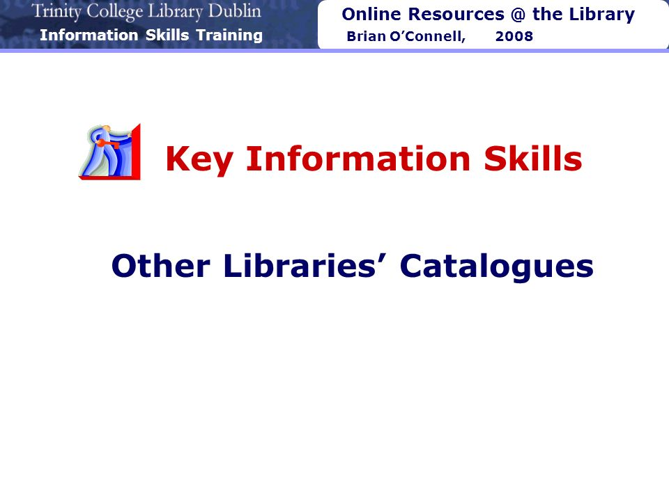Information Skills Training Online Resources @ the Library Brian OConnell, 2008 Key Information Skills Other Libraries Catalogues