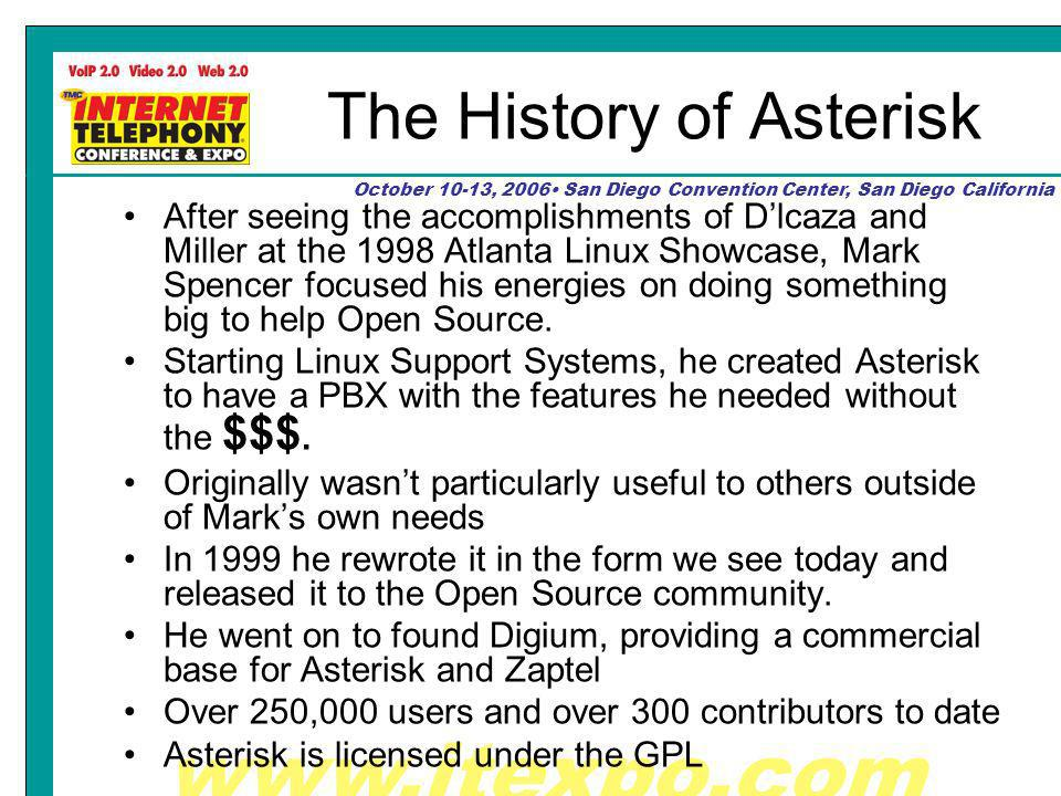 www.itexpo.com October 10-13, 2006 San Diego Convention Center, San Diego California The History of Asterisk After seeing the accomplishments of Dlcaza and Miller at the 1998 Atlanta Linux Showcase, Mark Spencer focused his energies on doing something big to help Open Source.