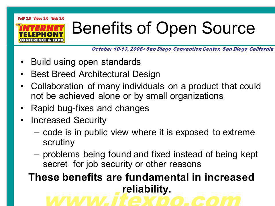 www.itexpo.com October 10-13, 2006 San Diego Convention Center, San Diego California Benefits of Open Source Build using open standards Best Breed Architectural Design Collaboration of many individuals on a product that could not be achieved alone or by small organizations Rapid bug-fixes and changes Increased Security –code is in public view where it is exposed to extreme scrutiny –problems being found and fixed instead of being kept secret for job security or other reasons These benefits are fundamental in increased reliability.