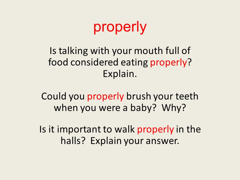 properly Is talking with your mouth full of food considered eating properly? Explain. Could you properly brush your teeth when you were a baby? Why? I