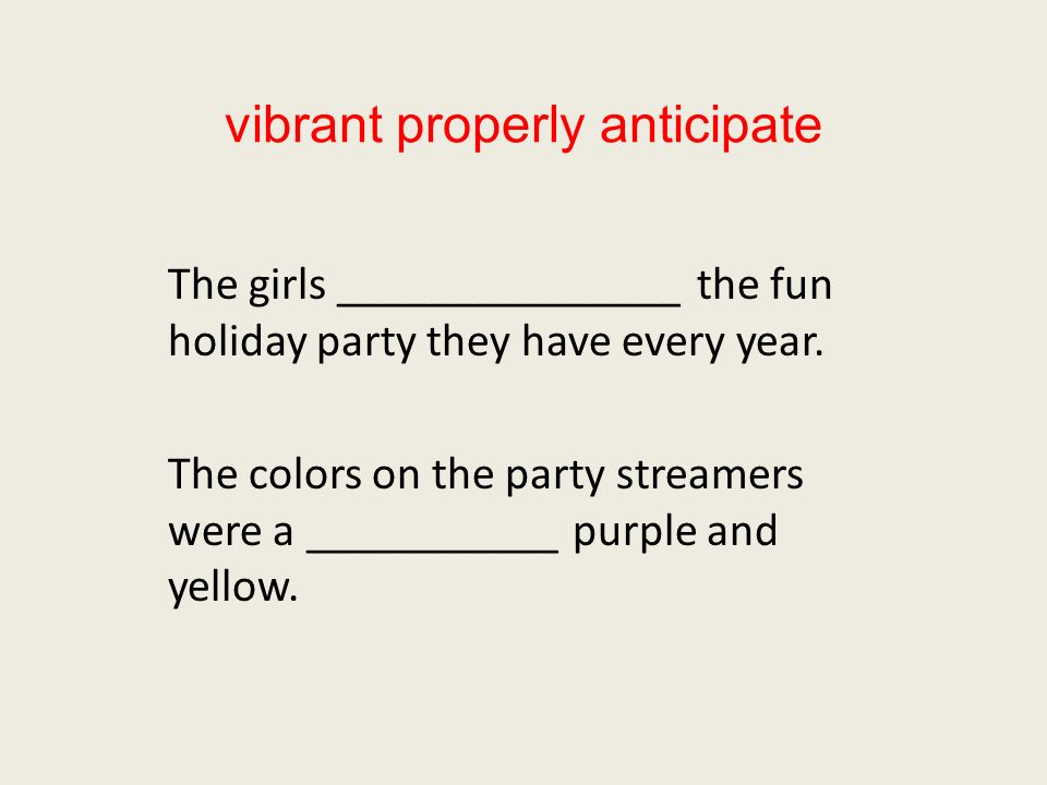 vibrant properly anticipate The girls _______________ the fun holiday party they have every year. The colors on the party streamers were a ___________