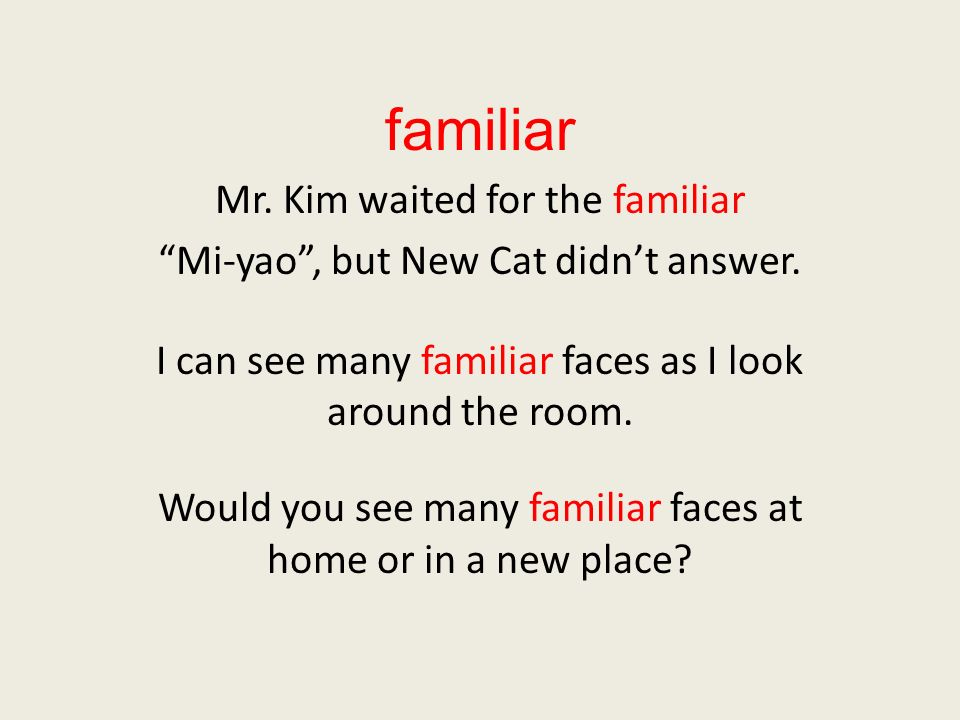 familiar Mr. Kim waited for the familiar Mi-yao, but New Cat didnt answer. I can see many familiar faces as I look around the room. Would you see many