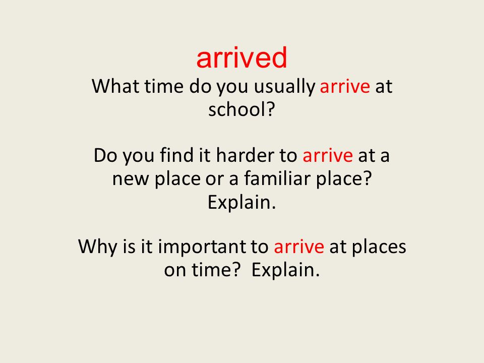 arrived What time do you usually arrive at school? Do you find it harder to arrive at a new place or a familiar place? Explain. Why is it important to