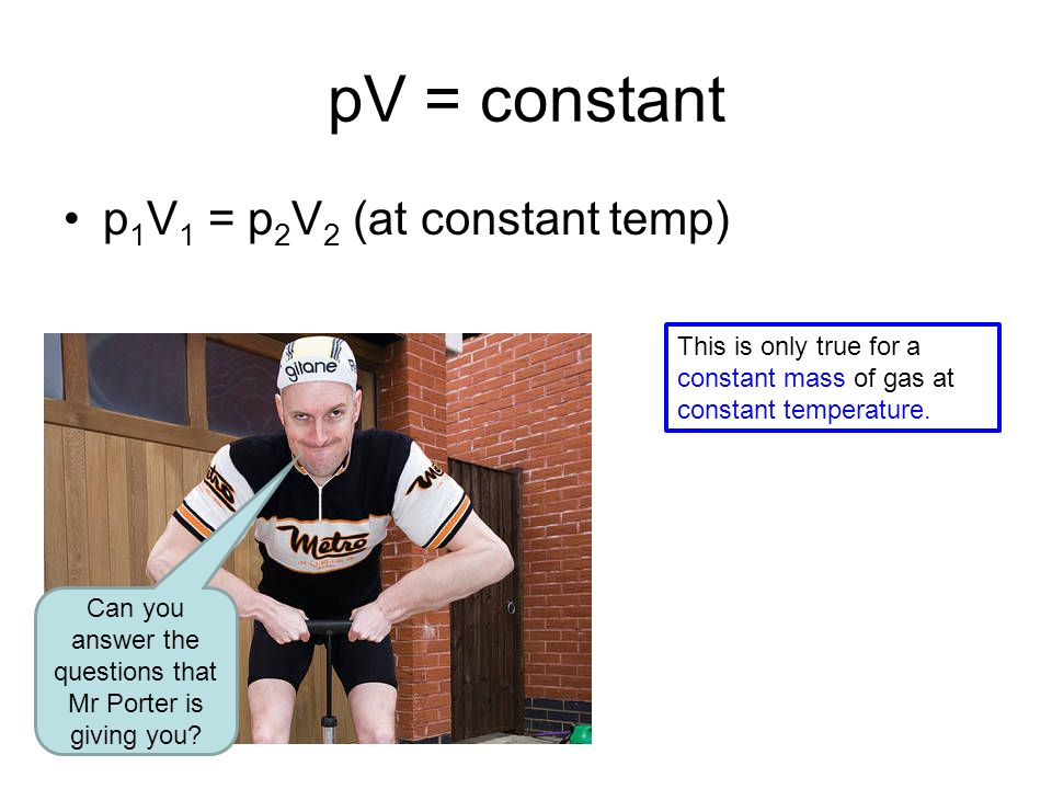 pV = constant p 1 V 1 = p 2 V 2 (at constant temp) Can you answer the questions that Mr Porter is giving you.