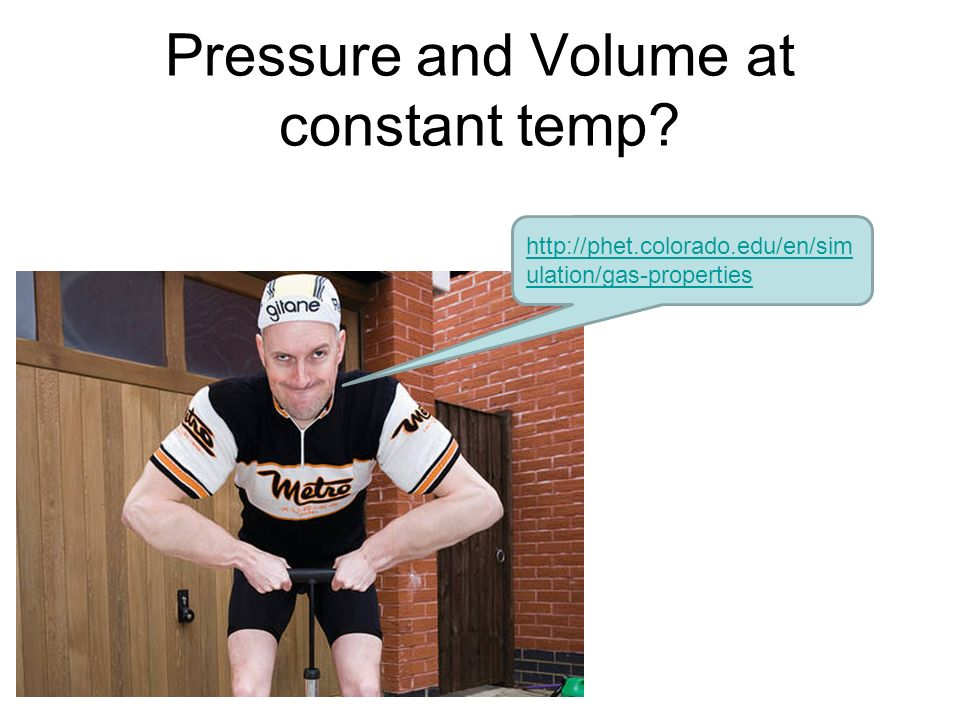 Pressure and Volume at constant temp http://phet.colorado.edu/en/sim ulation/gas-properties