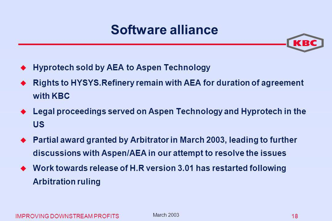 IMPROVING DOWNSTREAM PROFITS 18 March 2003 Software alliance Hyprotech sold by AEA to Aspen Technology Rights to HYSYS.Refinery remain with AEA for duration of agreement with KBC Legal proceedings served on Aspen Technology and Hyprotech in the US Partial award granted by Arbitrator in March 2003, leading to further discussions with Aspen/AEA in our attempt to resolve the issues Work towards release of H.R version 3.01 has restarted following Arbitration ruling