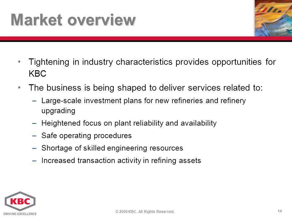 © 2006 KBC. All Rights Reserved. 14 Market overview Tightening in industry characteristics provides opportunities for KBC The business is being shaped