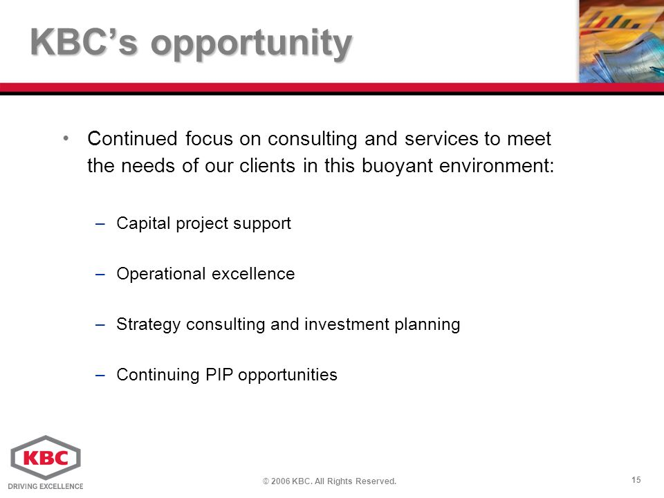 © 2006 KBC. All Rights Reserved. 15 KBCs opportunity Continued focus on consulting and services to meet the needs of our clients in this buoyant envir