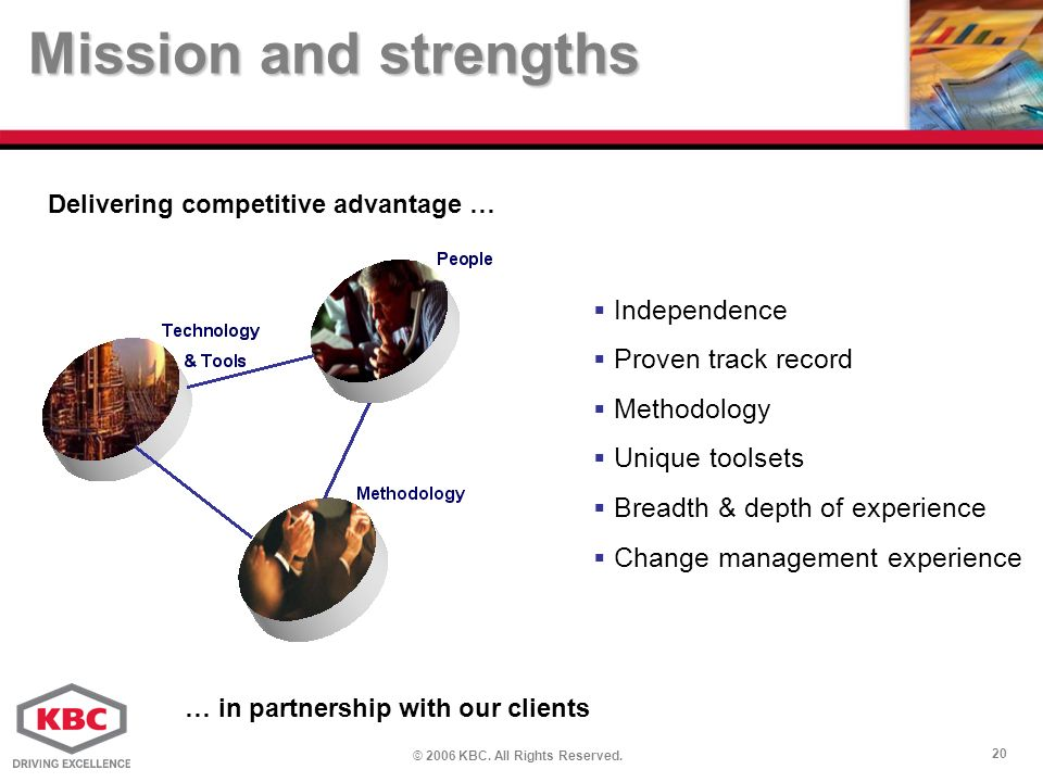© 2006 KBC. All Rights Reserved. 20 Delivering competitive advantage … Mission and strengths … in partnership with our clients Independence Proven tra