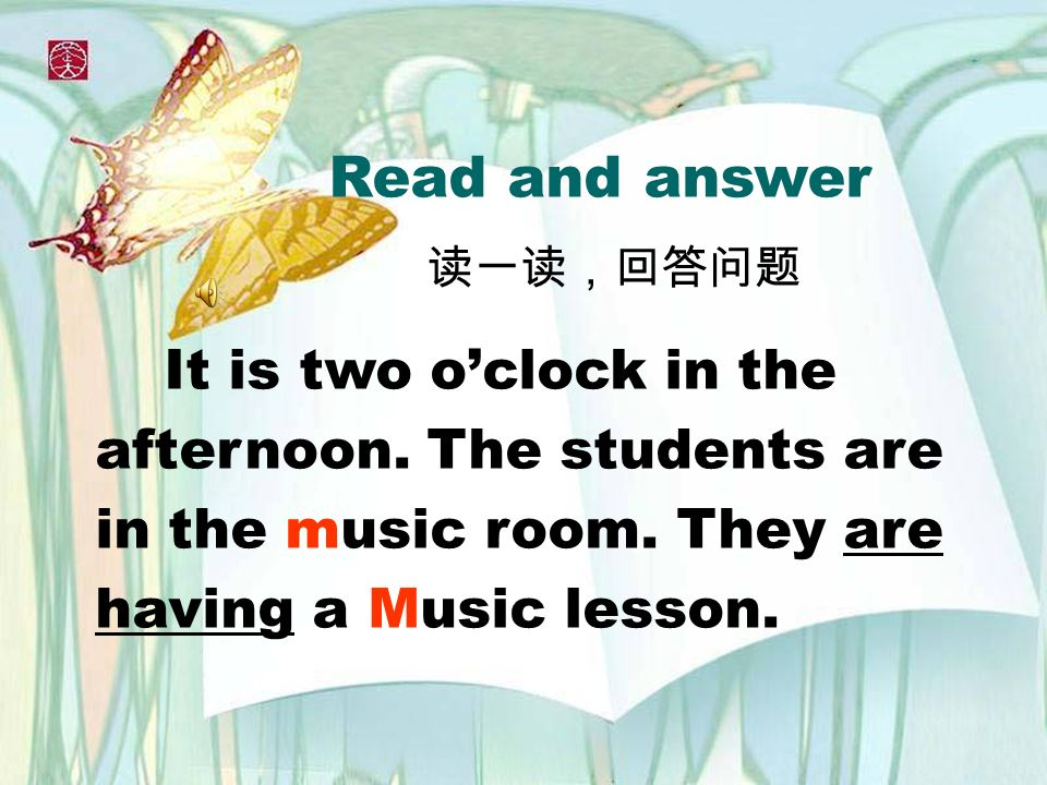 Read and answer It is two oclock in the afternoon. The students are in the music room. They are having a Music lesson.