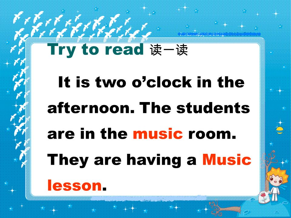 Try to read It is two oclock in the afternoon. The students are in the music room. They are having a Music lesson.