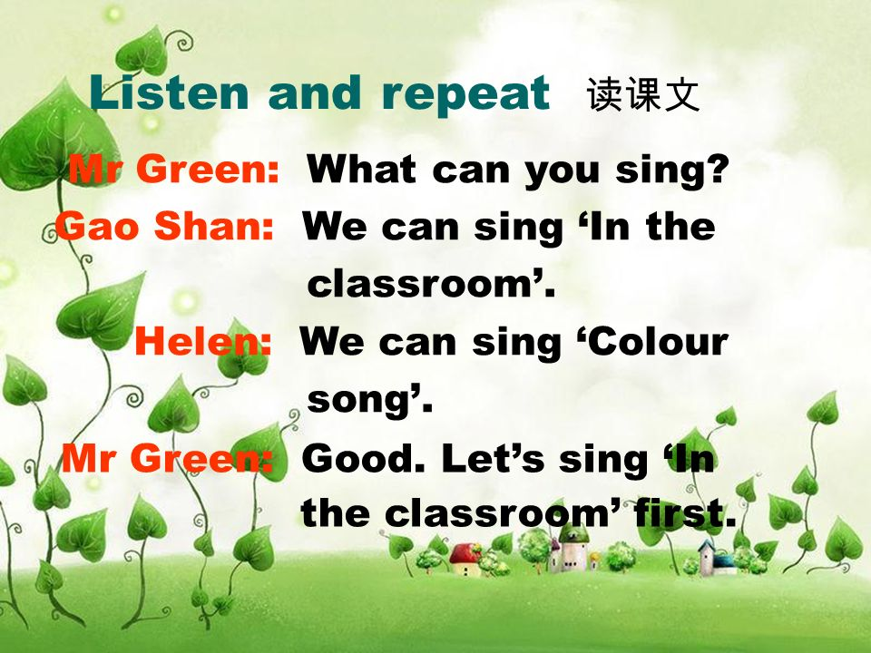 Listen and repeat Mr Green: What can you sing? Gao Shan: We can sing In the classroom. Helen: We can sing Colour song. Mr Green: Good. Lets sing In th