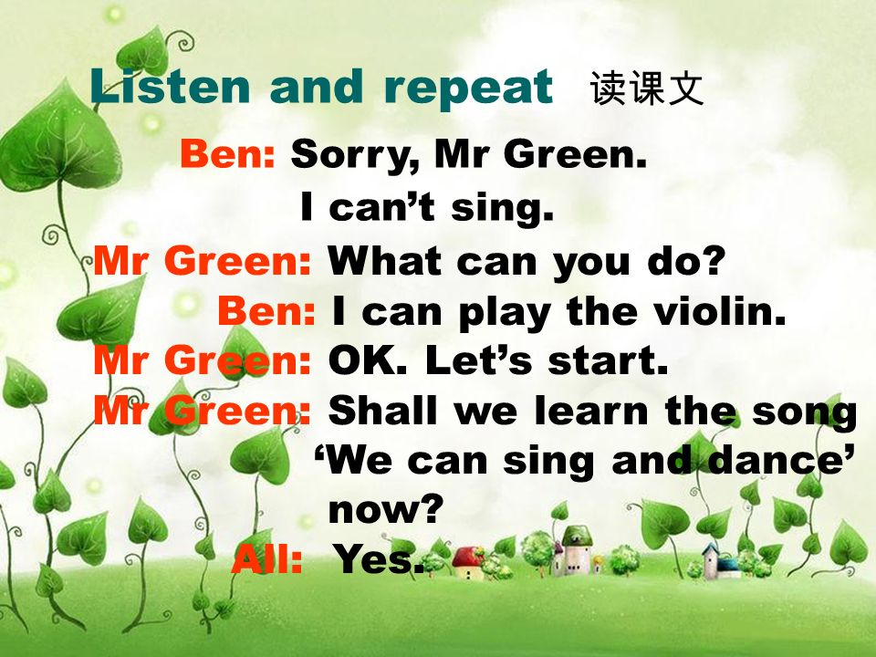 Listen and repeat Mr Green: What can you do? Ben: I can play the violin. Mr Green: OK. Lets start. Mr Green: Shall we learn the song We can sing and d