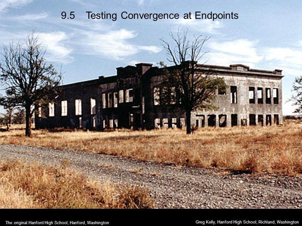 9.5 Testing Convergence at Endpoints Greg Kelly, Hanford High School, Richland, Washington The original Hanford High School, Hanford, Washington