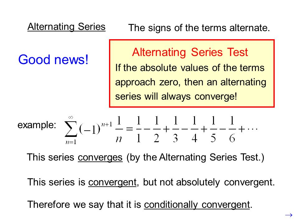 Alternating Series The signs of the terms alternate. Good news! example: This series converges (by the Alternating Series Test.) If the absolute value