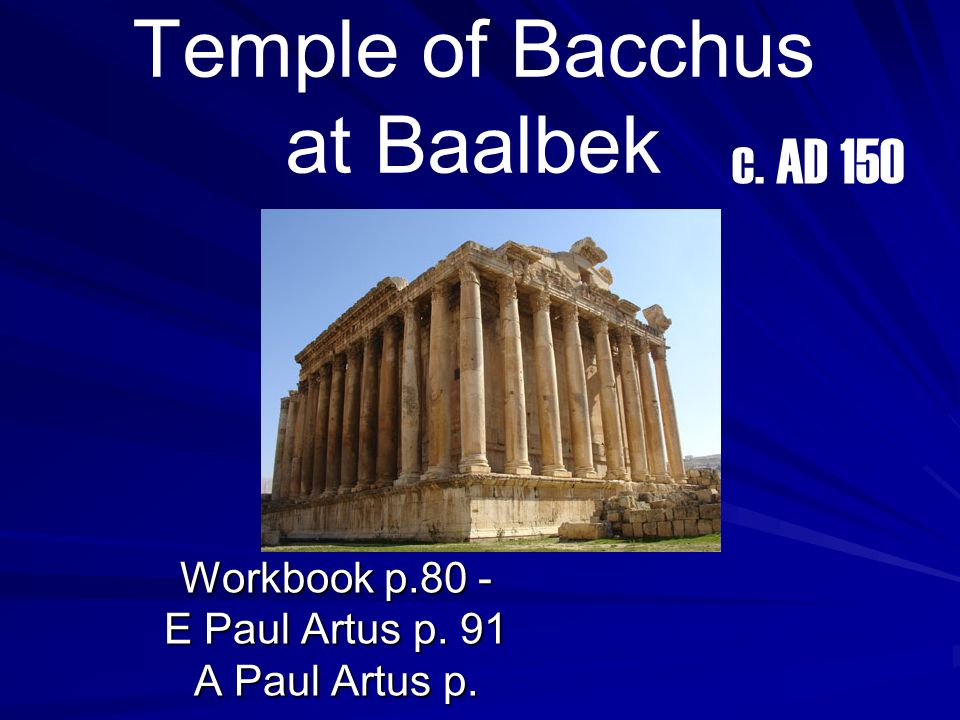 Temple of Bacchus at Baalbek Workbook p.80 - E Paul Artus p. 91 A Paul Artus p. c. AD 150