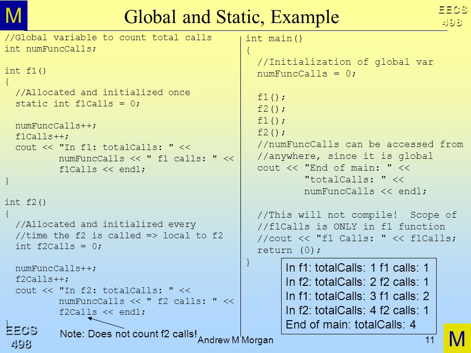 M M EECS498 EECS498 Andrew M Morgan11 Global and Static, Example //Global variable to count total calls int numFuncCalls; int f1() { //Allocated and initialized once static int f1Calls = 0; numFuncCalls++; f1Calls++; cout << In f1: totalCalls: << numFuncCalls << f1 calls: << f1Calls << endl; } int f2() { //Allocated and initialized every //time the f2 is called => local to f2 int f2Calls = 0; numFuncCalls++; f2Calls++; cout << In f2: totalCalls: << numFuncCalls << f2 calls: << f2Calls << endl; } int main() { //Initialization of global var numFuncCalls = 0; f1(); f2(); f1(); f2(); //numFuncCalls can be accessed from //anywhere, since it is global cout << End of main: << totalCalls: << numFuncCalls << endl; //This will not compile.