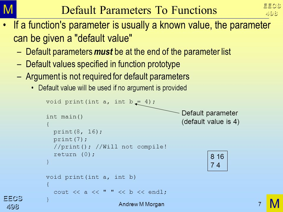 M M EECS498 EECS498 Andrew M Morgan7 Default Parameters To Functions If a function s parameter is usually a known value, the parameter can be given a default value –Default parameters must be at the end of the parameter list –Default values specified in function prototype –Argument is not required for default parameters Default value will be used if no argument is provided void print(int a, int b = 4); int main() { print(8, 16); print(7); //print(); //Will not compile.