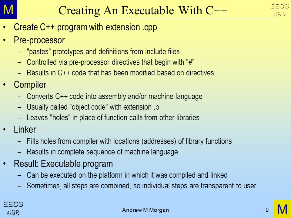 M M EECS498 EECS498 Andrew M Morgan9 Creating An Executable With C++ Create C++ program with extension.cpp Pre-processor – pastes prototypes and definitions from include files –Controlled via pre-processor directives that begin with # –Results in C++ code that has been modified based on directives Compiler –Converts C++ code into assembly and/or machine language –Usually called object code with extension.o –Leaves holes in place of function calls from other libraries Linker –Fills holes from compiler with locations (addresses) of library functions –Results in complete sequence of machine language Result: Executable program –Can be executed on the platform in which it was compiled and linked –Sometimes, all steps are combined, so individual steps are transparent to user