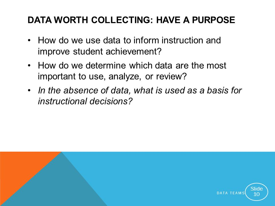 DATA TEAMS Slide 10 DATA WORTH COLLECTING: HAVE A PURPOSE How do we use data to inform instruction and improve student achievement? How do we determin