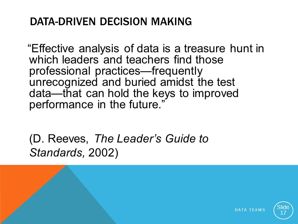 DATA TEAMS Slide 17 DATA-DRIVEN DECISION MAKING Effective analysis of data is a treasure hunt in which leaders and teachers find those professional pr