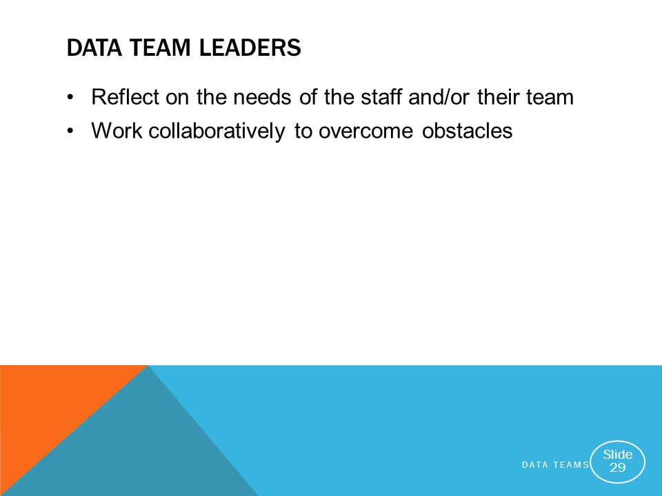 DATA TEAMS Slide 29 DATA TEAM LEADERS Reflect on the needs of the staff and/or their team Work collaboratively to overcome obstacles